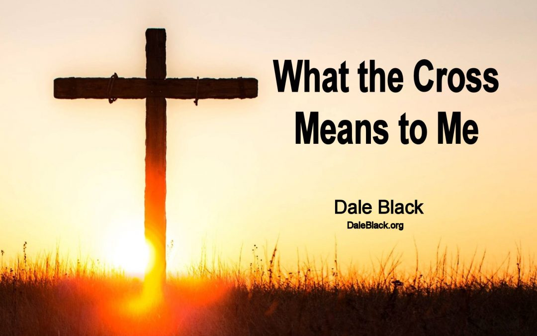 What the Cross Means to Me – Pastor Dale Black