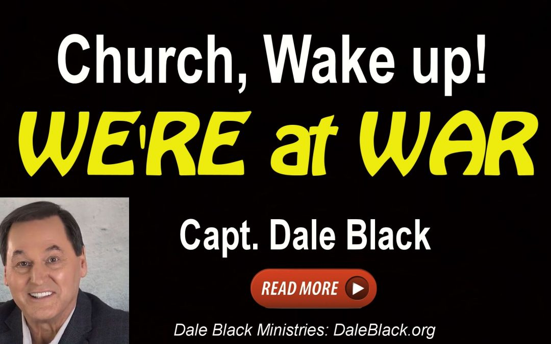 We Are At War! Church… Wake Up! – Capt. Dale Black