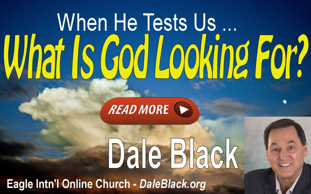 When God Tests Us: What Is He Looking For? – Dale Black